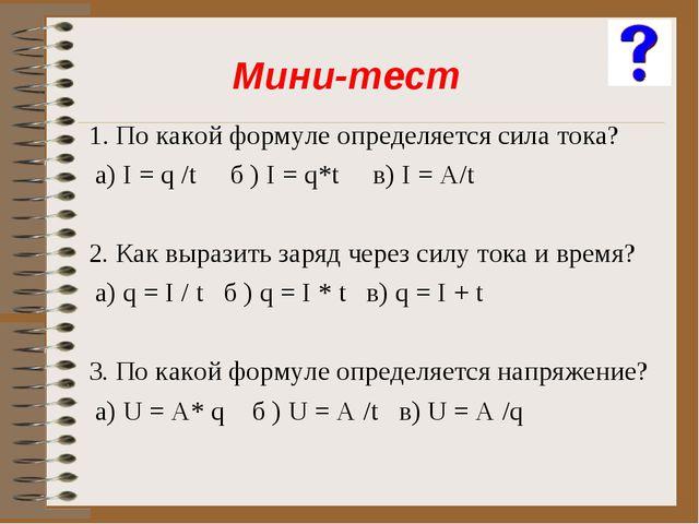 1. По какой формуле определяется сила тока? а) I = q /t б ) I = q*t в) I = A/...
