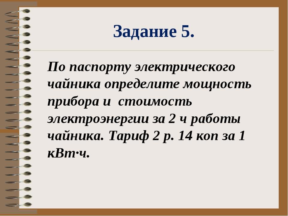 Задание 5. По паспорту электрического чайника определите мощность прибора и с...