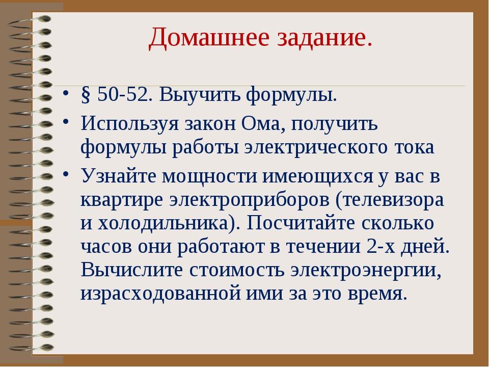 Домашнее задание. § 50-52. Выучить формулы. Используя закон Ома, получить фор...