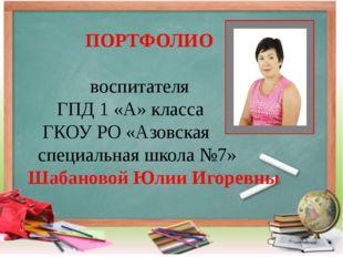 ПОРТФОЛИО воспитателя ГПД 1 «А» класса ГКОУ РО «Азовская специальная школа №