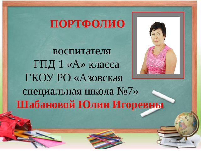 ПОРТФОЛИО воспитателя ГПД 1 «А» класса ГКОУ РО «Азовская специальная школа №...