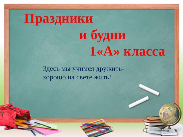 Праздники и будни 1«А» класса Здесь мы учимся дружить- хорошо на свете жить!