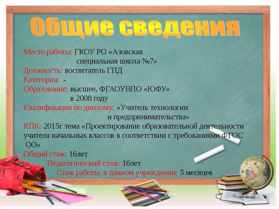 Место работы: ГКОУ РО «Азовская специальная школа №7» Должность: воспитатель...