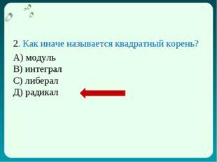 2. Как иначе называется квадратный корень? А) модуль В) интеграл С) либерал Д