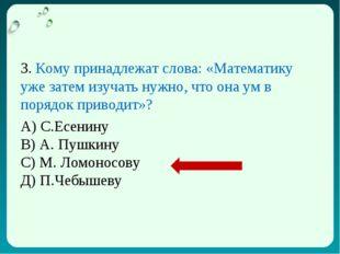3. Кому принадлежат слова: «Математику уже затем изучать нужно, что она ум в