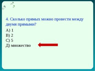 4. Сколько прямых можно провести между двумя прямыми? А) 1 В) 2 С) 5 Д) множе