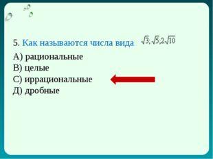 5. Как называются числа вида А) рациональные В) целые С) иррациональные Д) др