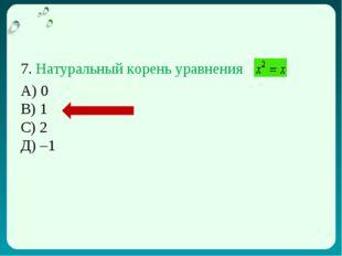 7. Натуральный корень уравнения А) 0 В) 1 С) 2 Д) –1