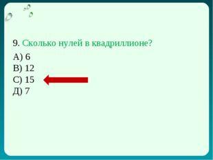 9. Сколько нулей в квадриллионе? А) 6 В) 12 С) 15 Д) 7