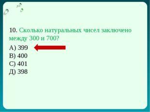 10. Сколько натуральных чисел заключено между 300 и 700? А) 399 В) 400 С) 401