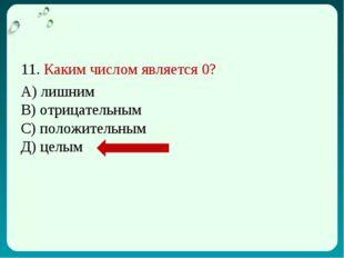 11. Каким числом является 0? А) лишним В) отрицательным С) положительным Д) ц