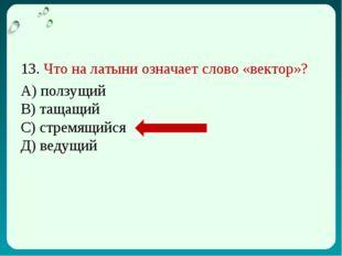 13. Что на латыни означает слово «вектор»? А) ползущий В) тащащий С) стремящи