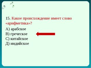 15. Какое происхождение имеет слово «арифметика»? А) арабское В) греческое С)