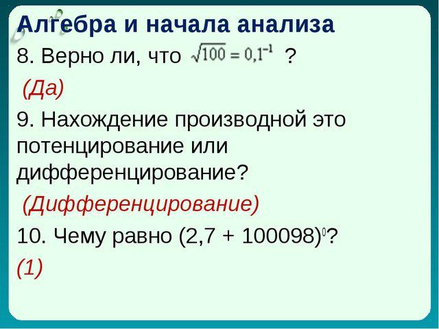 Алгебра и начала анализа 8. Верно ли, что ? (Да) 9. Нахождение производной эт...