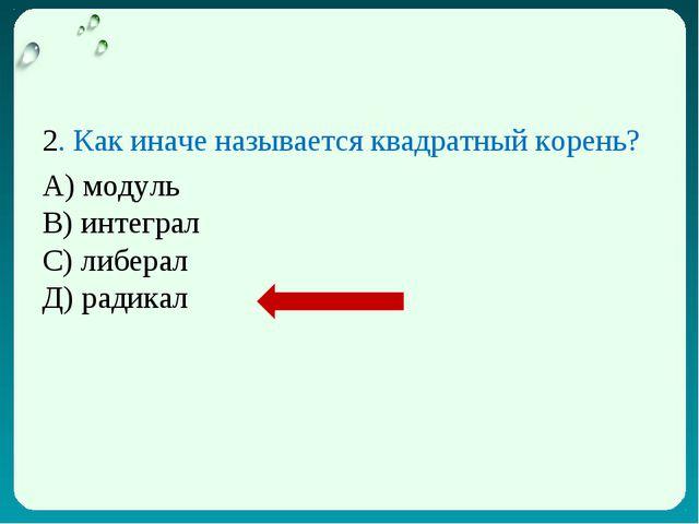 2. Как иначе называется квадратный корень? А) модуль В) интеграл С) либерал Д...