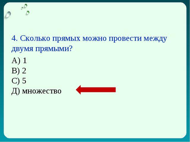 4. Сколько прямых можно провести между двумя прямыми? А) 1 В) 2 С) 5 Д) множе...