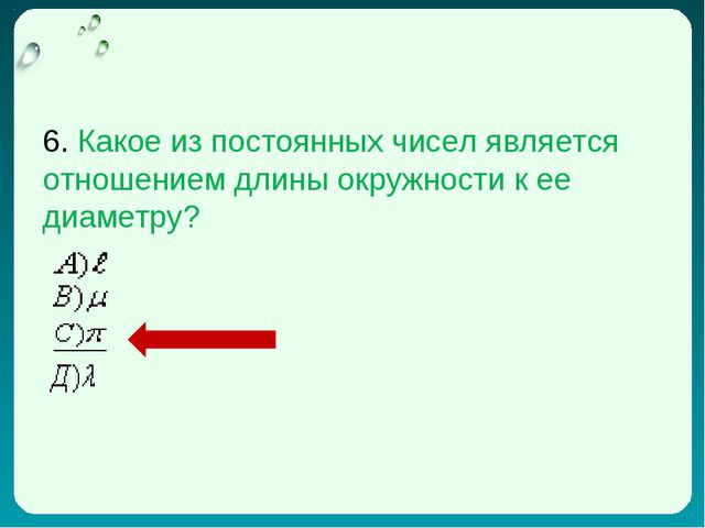 6. Какое из постоянных чисел является отношением длины окружности к ее диамет...
