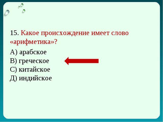 15. Какое происхождение имеет слово «арифметика»? А) арабское В) греческое С)...