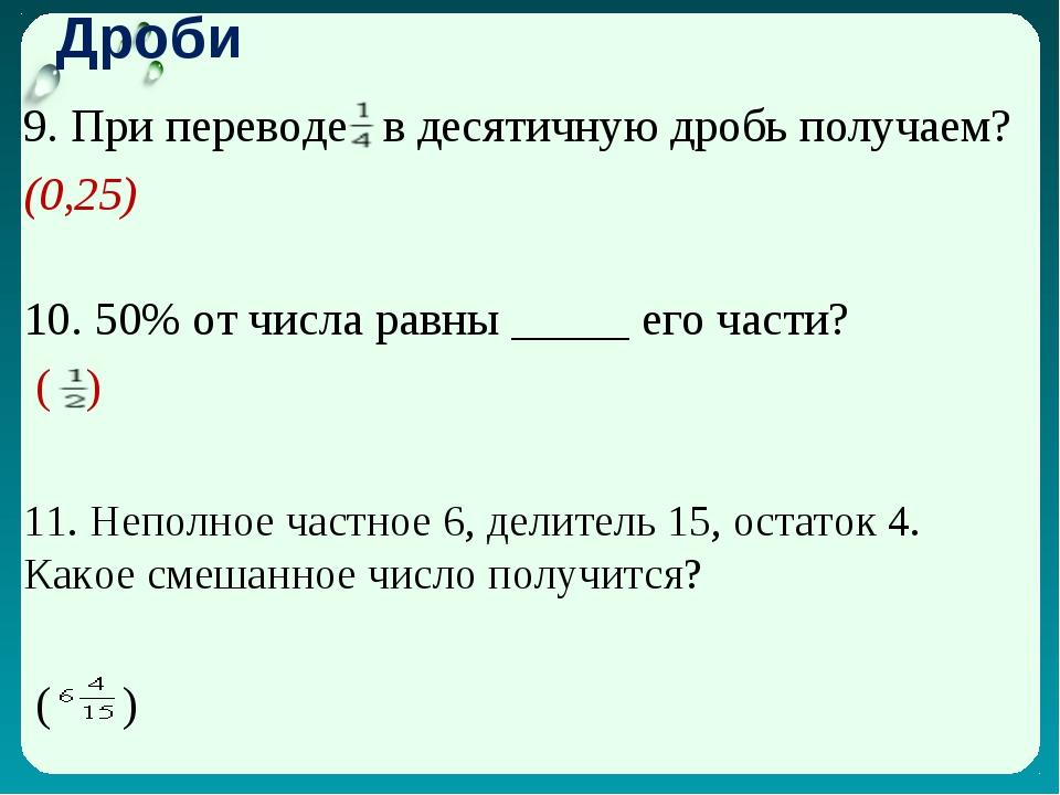 Дроби 9. При переводе в десятичную дробь получаем? (0,25) 10. 50% от числа р...