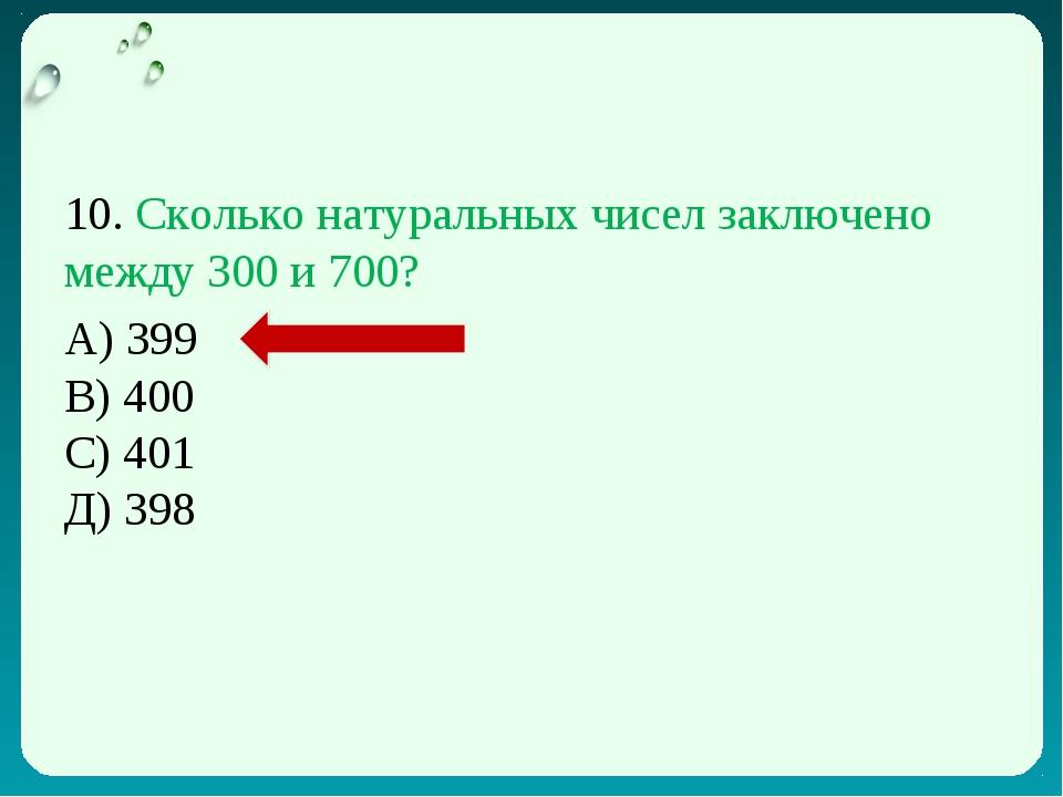 10. Сколько натуральных чисел заключено между 300 и 700? А) 399 В) 400 С) 401...