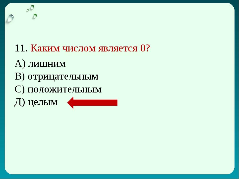 11. Каким числом является 0? А) лишним В) отрицательным С) положительным Д) ц...