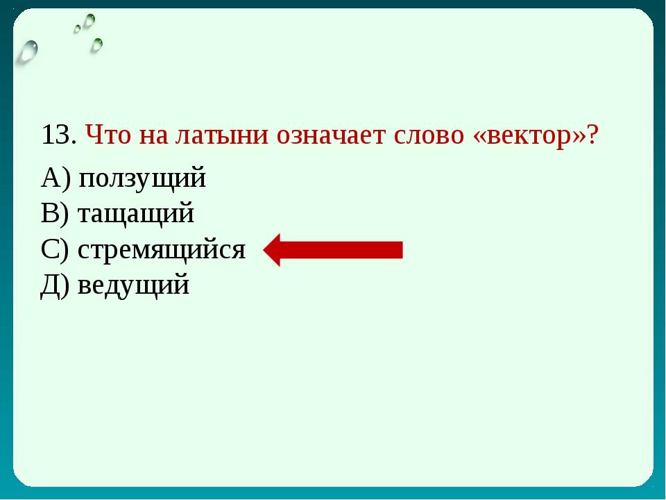 13. Что на латыни означает слово «вектор»? А) ползущий В) тащащий С) стремящи...