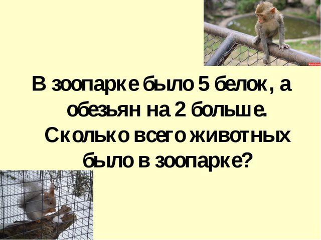 В зоопарке было 5 белок, а обезьян на 2 больше. Сколько всего животных было...
