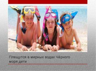 Плещутся в мирных водах Чёрного моря дети Плещутся в мирных водах Чёрного мор