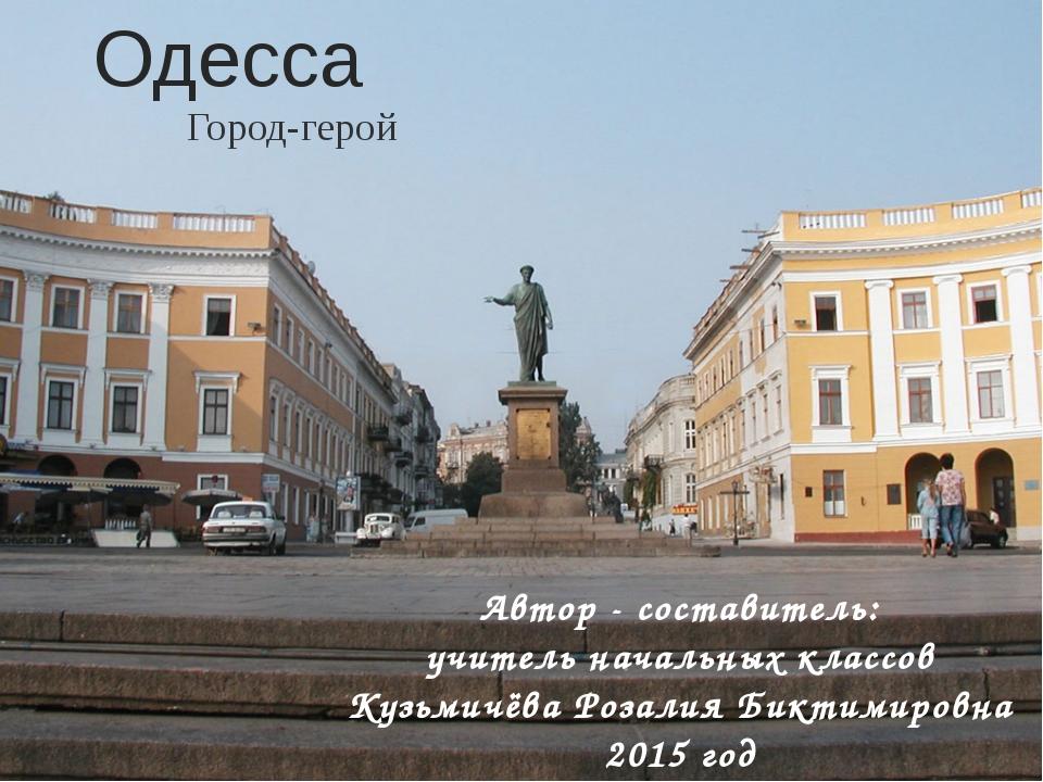 Одесса Город-герой Автор - составитель: учитель начальных классов Кузьмичёва...