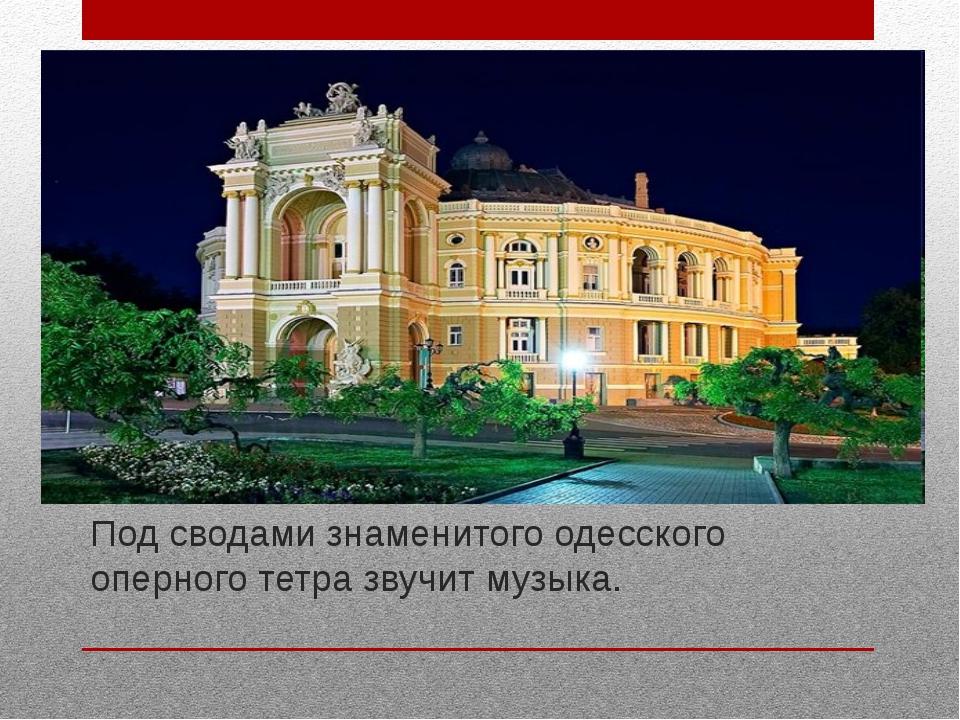 Под сводами знаменитого одесского оперного тетра звучит музыка.