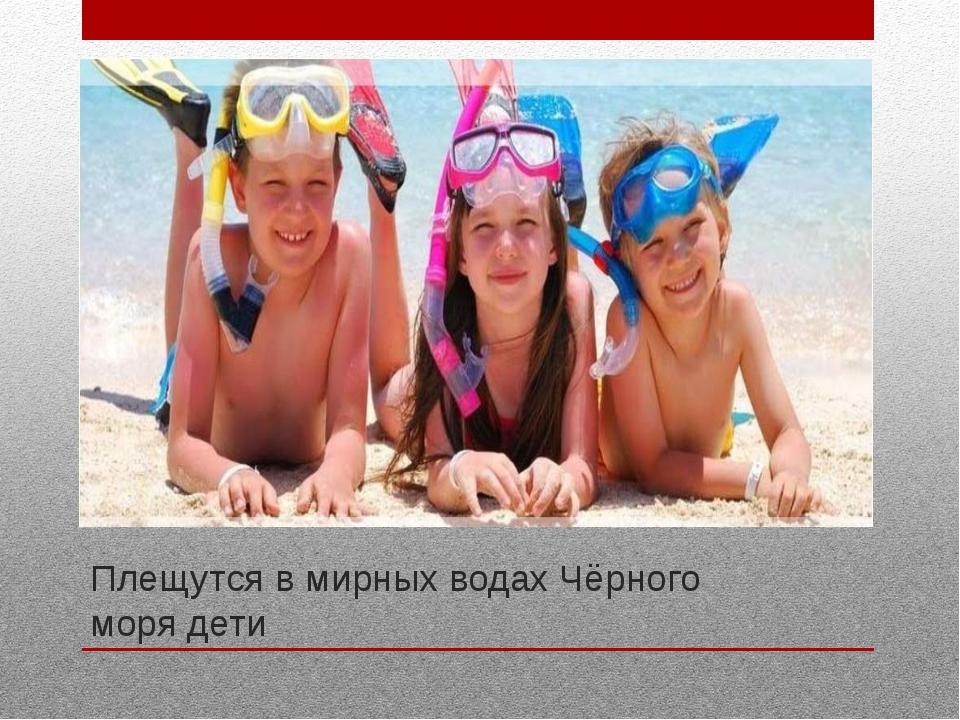 Плещутся в мирных водах Чёрного моря дети Плещутся в мирных водах Чёрного мор...