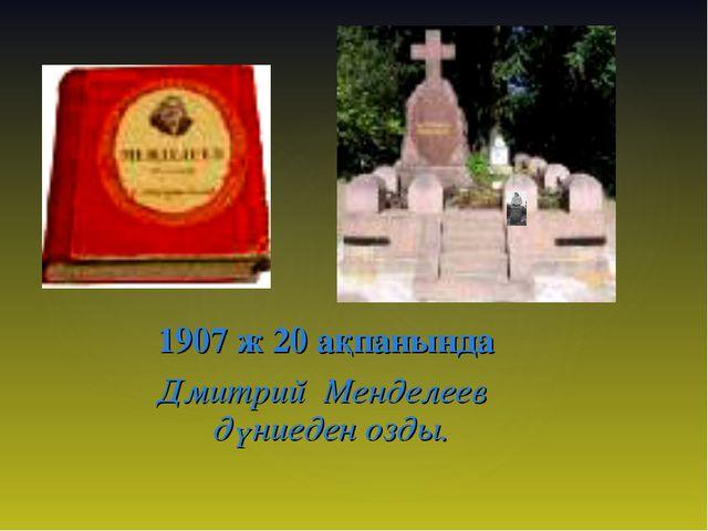 1907 ж 20 ақпанында Дмитрий Менделеев дүниеден озды.