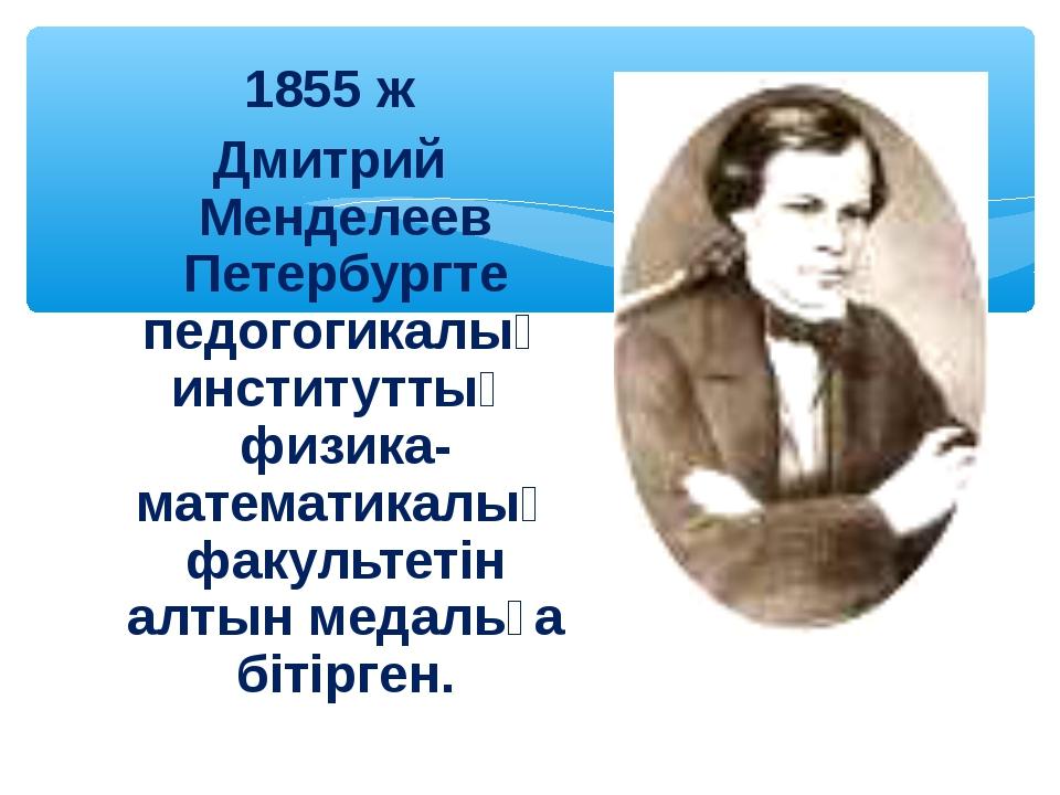 1855 ж Дмитрий Менделеев Петербургте педогогикалық институттың физика-математ...