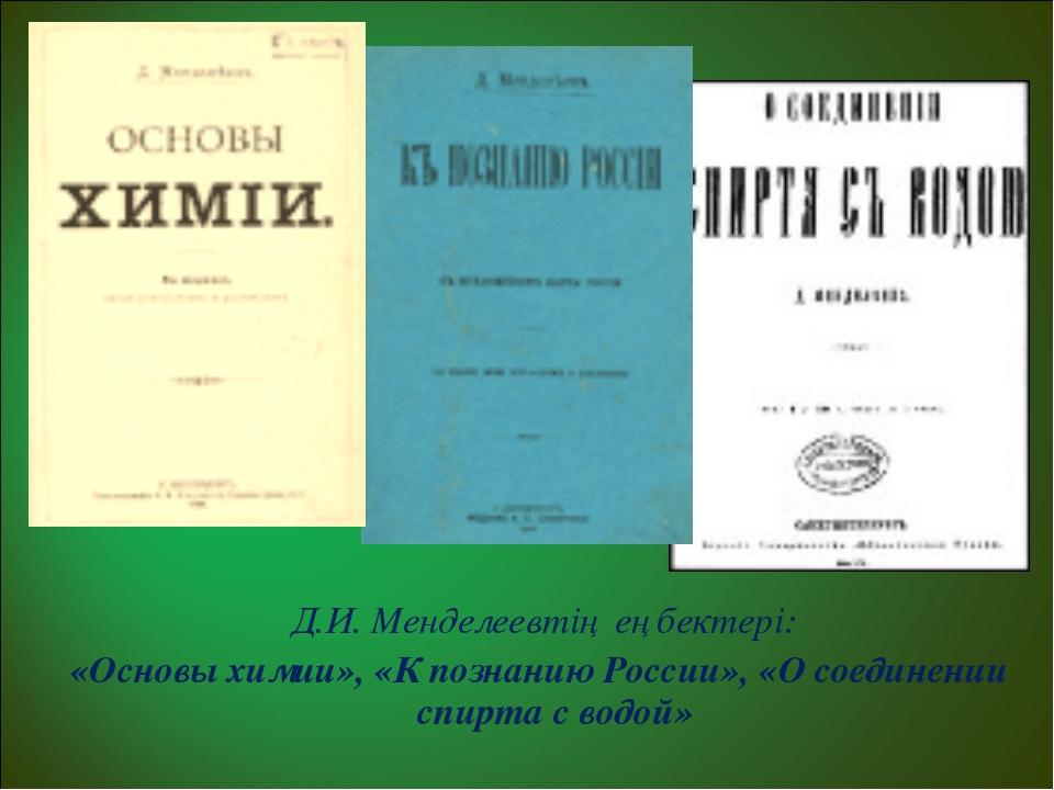 Д.И. Менделеевтің еңбектері: «Основы химии», «К познанию России», «О соедине...