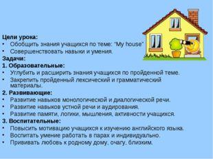 """Цели урока: Обобщить знания учащихся по теме: """"My house"""" Совершенствовать на"""