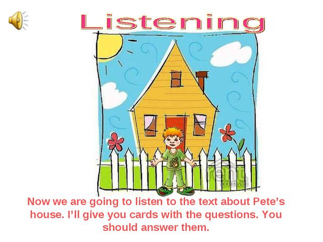 Now we are going to listen to the text about Pete's house. I'll give you card...