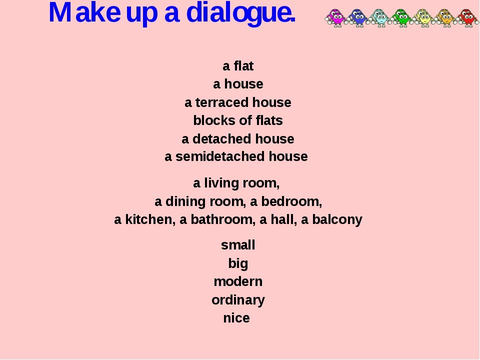 Make up a dialogue. a flat a house a terraced house blocks of flats a detache...