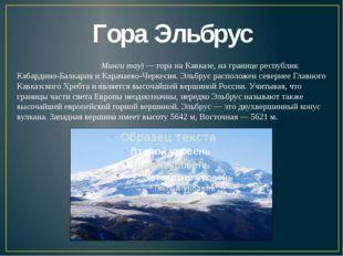 Гора Эльбрус Эльбру́с (карач.-балк. Минги тау)— гора на Кавказе, на границе