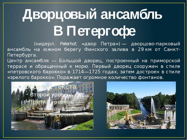Дворцовый ансамбль В Петергофе Петерго́ф (нидерл. Peterhof, «двор Петра»)—...