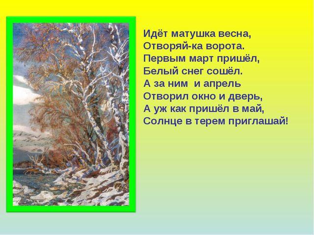 Идёт матушка весна, Отворяй-ка ворота. Первым март пришёл, Белый снег сошёл....
