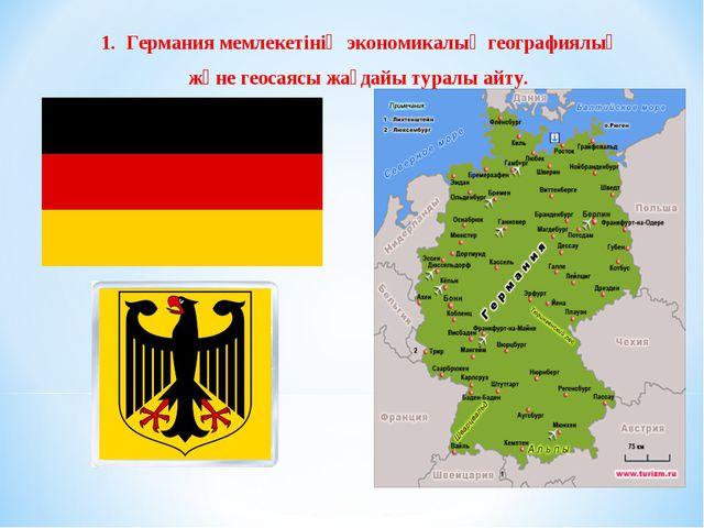 1. Германия мемлекетінің экономикалық географиялық және геосаясы жағдайы тура...