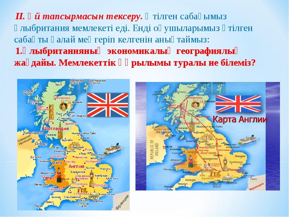 ІІ. Үй тапсырмасын тексеру. Өтілген сабағымыз Ұлыбритания мемлекеті еді. Енді...