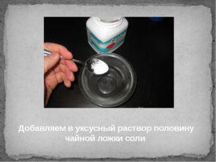 Добавляем в уксусный раствор половину чайной ложки соли