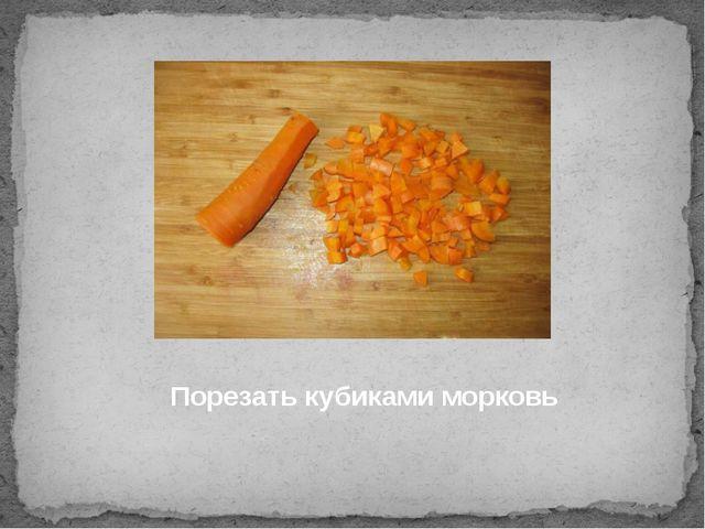 Порезать кубиками морковь