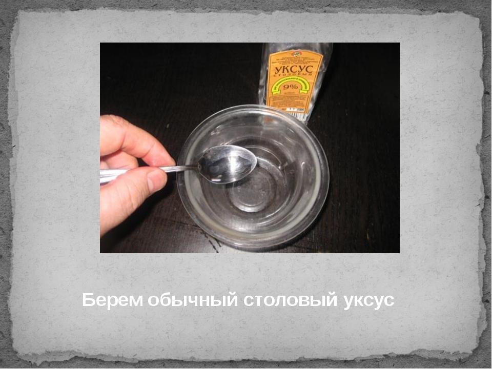 Берем обычный столовый уксус