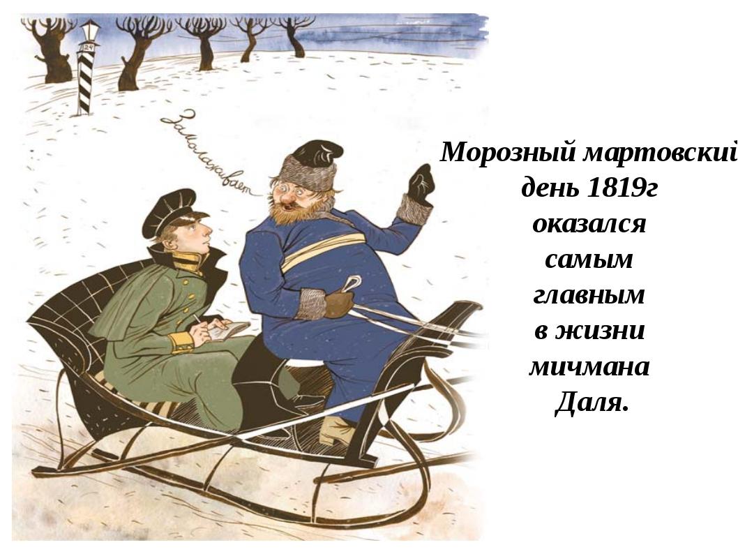 Морозный мартовский день 1819г оказался самым главным в жизни мичмана Даля.