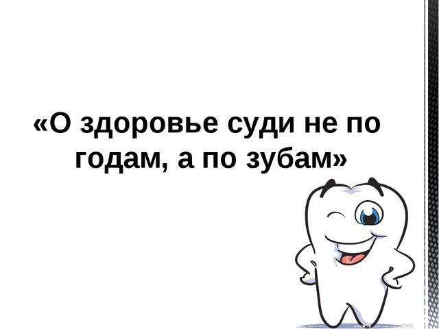 «О здоровье суди не по годам, а по зубам»