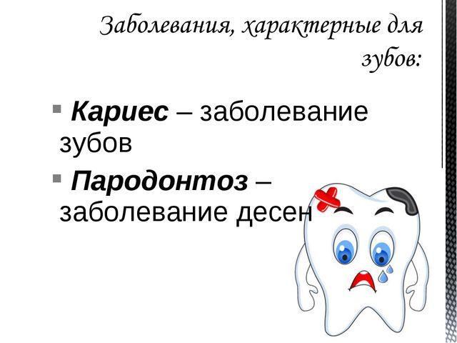 Кариес – заболевание зубов Пародонтоз – заболевание десен
