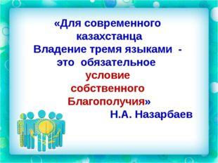 «Для современного казахстанца Владение тремя языками - это обязательное услов