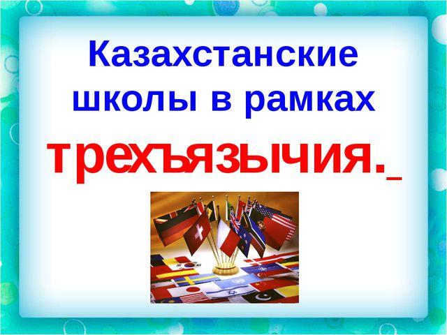 Казахстанские школы в рамках трехъязычия.